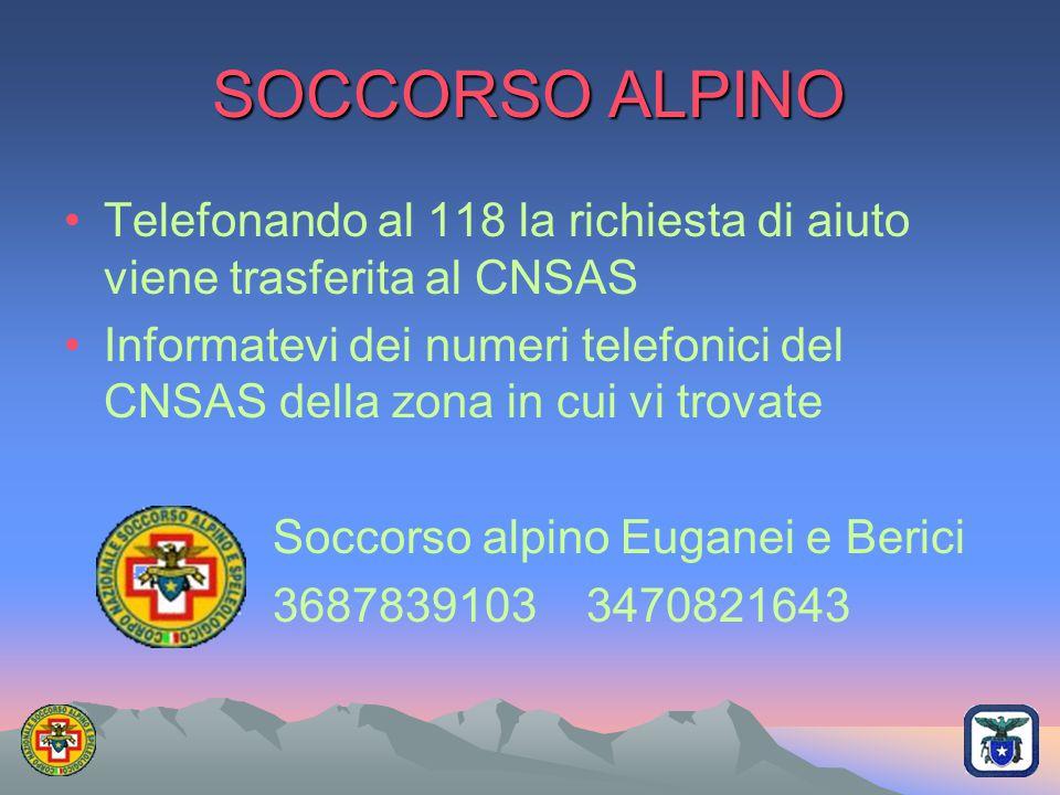 SOCCORSO ALPINO Telefonando al 118 la richiesta di aiuto viene trasferita al CNSAS Informatevi dei numeri telefonici del CNSAS della zona in cui vi tr
