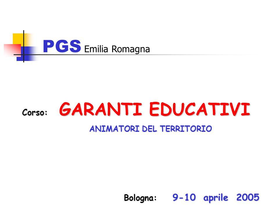 Corso: GARANTI EDUCATIVI ANIMATORI DEL TERRITORIO ANIMATORI DEL TERRITORIO PGS Emilia Romagna Bologna: 9-10 aprile 2005