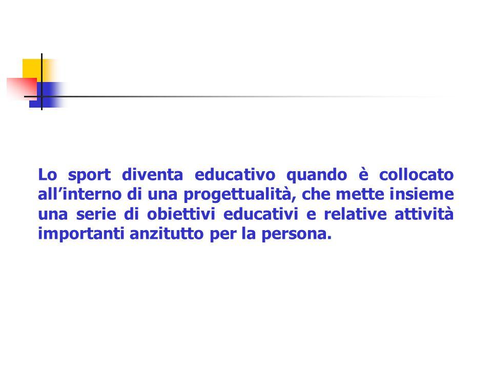 Lo sport diventa educativo quando è collocato all'interno di una progettualità, che mette insieme una serie di obiettivi educativi e relative attività importanti anzitutto per la persona.