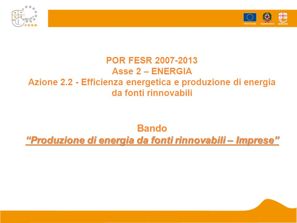 Produzione di energia da fonti rinnovabili – Imprese POR FESR 2007-2013 Asse 2 – ENERGIA Azione 2.2 - Efficienza energetica e produzione di energia da fonti rinnovabili Bando Produzione di energia da fonti rinnovabili – Imprese