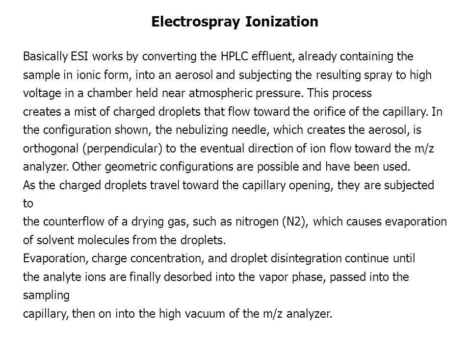 Electrospray Ionization Basically ESI works by converting the HPLC effluent, already containing the sample in ionic form, into an aerosol and subjecting the resulting spray to high voltage in a chamber held near atmospheric pressure.