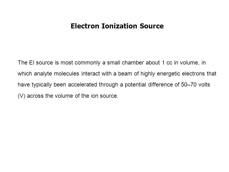 Electron Ionization Source The EI source is most commonly a small chamber about 1 cc in volume, in which analyte molecules interact with a beam of highly energetic electrons that have typically been accelerated through a potential difference of 50–70 volts (V) across the volume of the ion source.