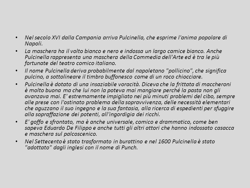 Nel secolo XVI dalla Campania arriva Pulcinella, che esprime l'anima popolare di Napoli. La maschera ha il volto bianco e nero e indossa un largo cami