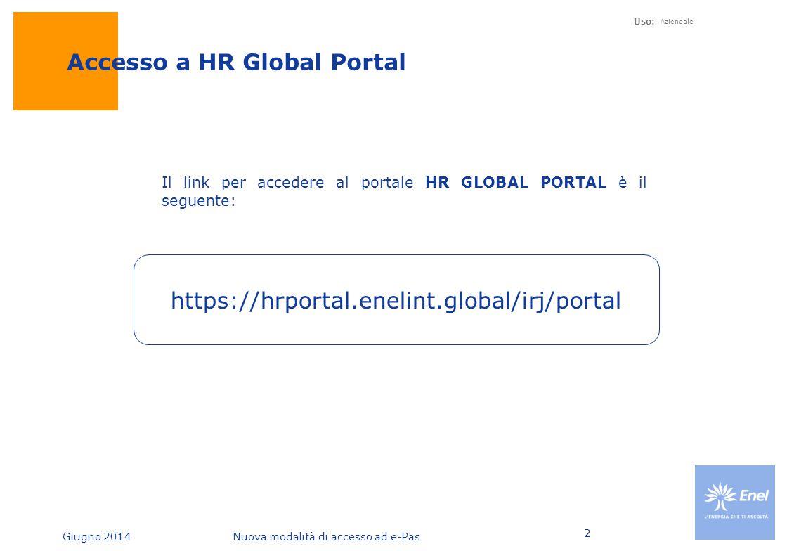 Giugno 2014Nuova modalità di accesso ad e-Pas Uso: Aziendale 3 HR Global Portal Nella Home del portale Global è presente una nuova voce e-Pas Home , cliccando su questa si accede alla finestra su e- Pas