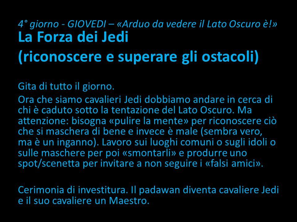 4° giorno - GIOVEDI – «Arduo da vedere il Lato Oscuro è!» La Forza dei Jedi (riconoscere e superare gli ostacoli) Gita di tutto il giorno.