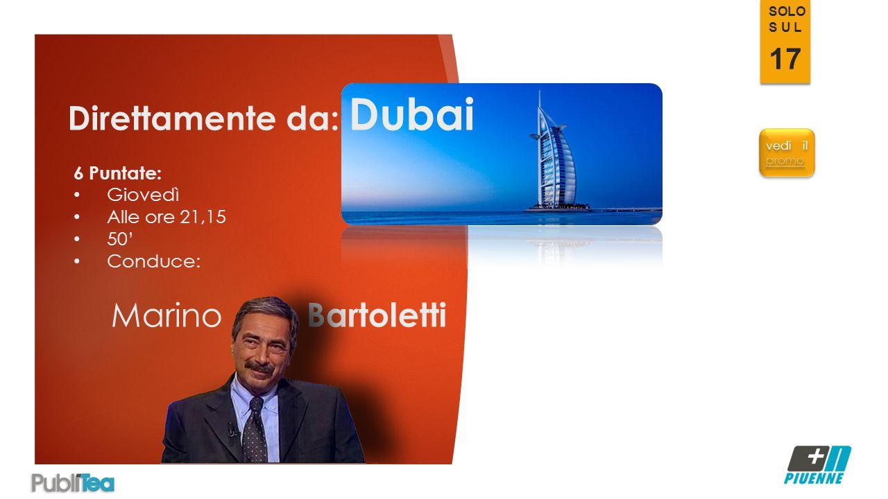 Direttamente da: Dubai 6 Puntate: Giovedì Alle ore 21,15 50' Conduce: Marino Bartoletti vedi il promo promo vedi il promo promo SOLO S U L 17