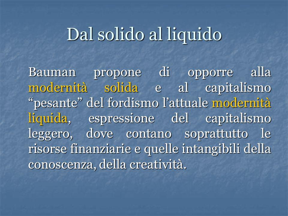 """Dal solido al liquido Bauman propone di opporre alla modernità solida e al capitalismo """"pesante"""" del fordismo l'attuale modernità liquida, espressione"""