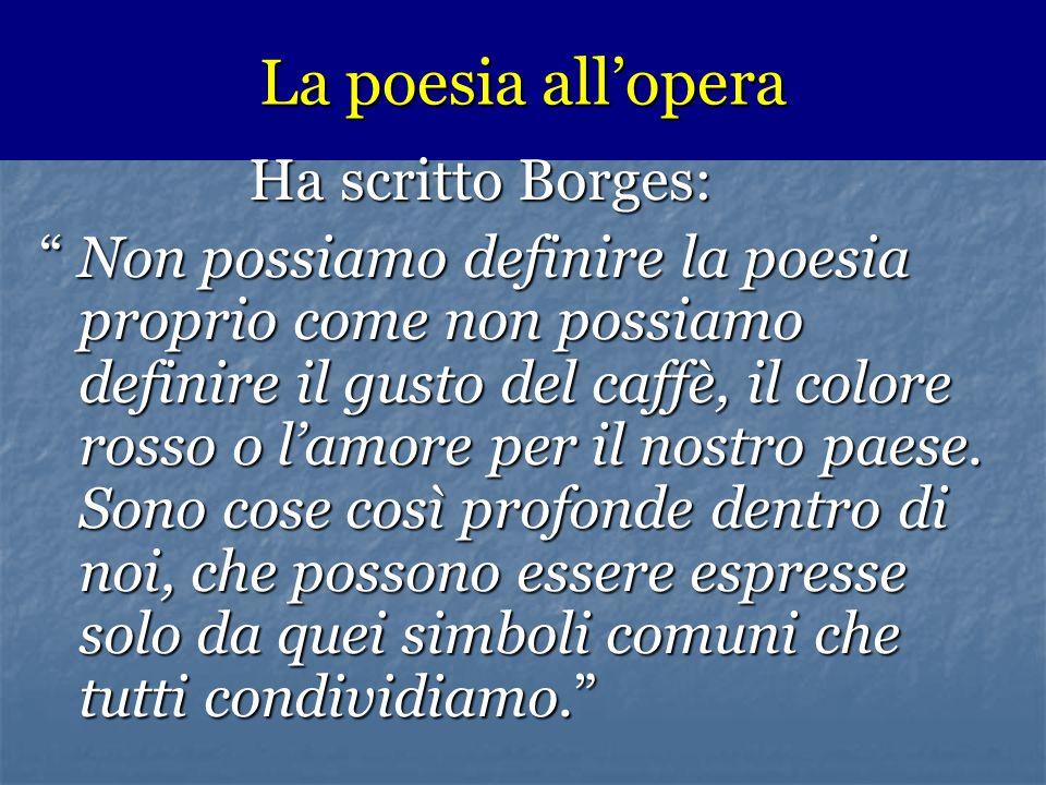 """La poesia all'opera Ha scritto Borges: Ha scritto Borges: """" Non possiamo definire la poesia proprio come non possiamo definire il gusto del caffè, il"""
