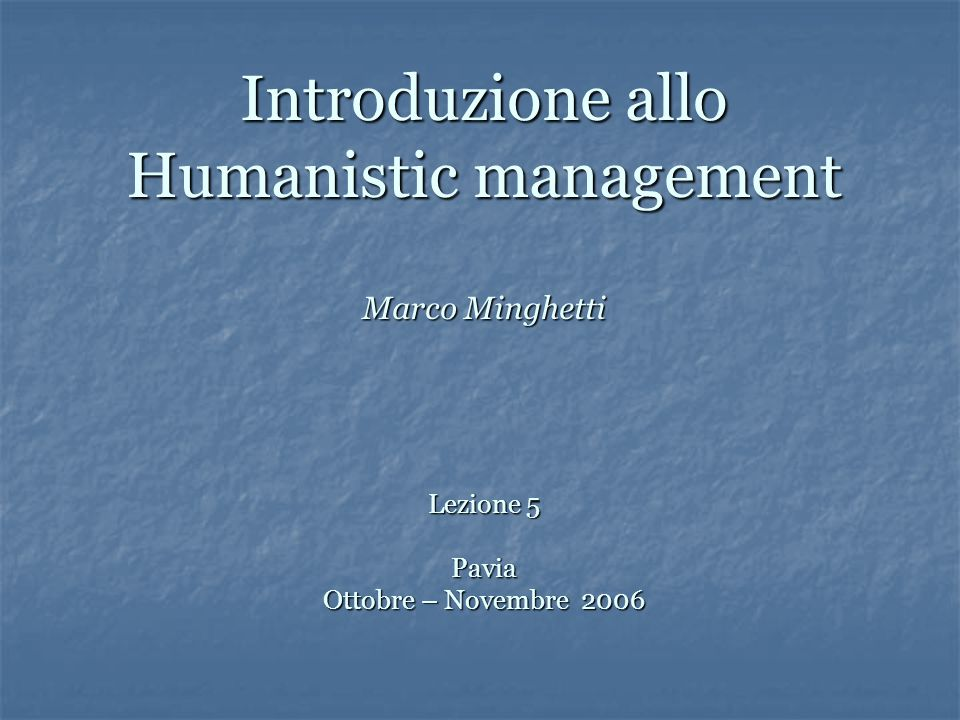 Introduzione allo Humanistic management Marco Minghetti Lezione 5 Pavia Ottobre – Novembre 2006