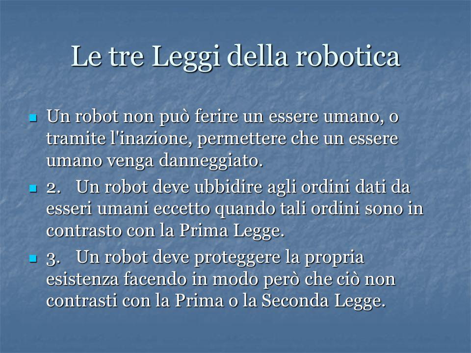 Le tre Leggi della robotica Un robot non può ferire un essere umano, o tramite l inazione, permettere che un essere umano venga danneggiato.