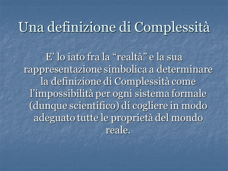 Una definizione di Complessità E' lo iato fra la realtà e la sua rappresentazione simbolica a determinare la definizione di Complessità come l'impossibilità per ogni sistema formale (dunque scientifico) di cogliere in modo adeguato tutte le proprietà del mondo reale.