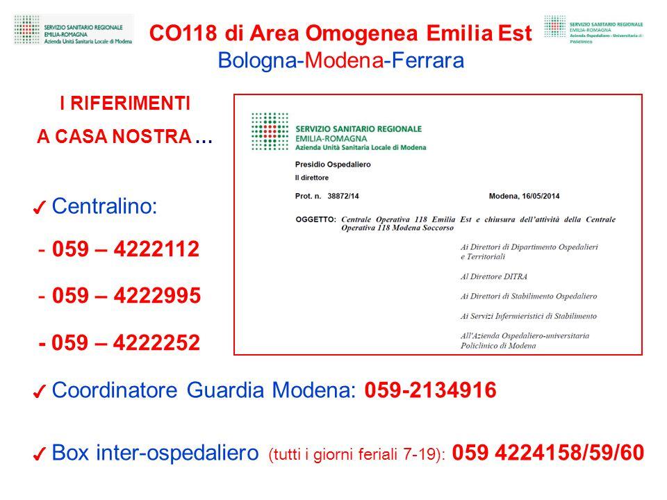 I RIFERIMENTI A CASA NOSTRA … CO118 di Area Omogenea Emilia Est Bologna-Modena-Ferrara ✔ Centralino: ✔ Coordinatore Guardia Modena: 059-2134916 - 059 – 4222112 - 059 – 4222995 - 059 – 4222252 ✔ Box inter-ospedaliero (tutti i giorni feriali 7-19): 059 4224158/59/60
