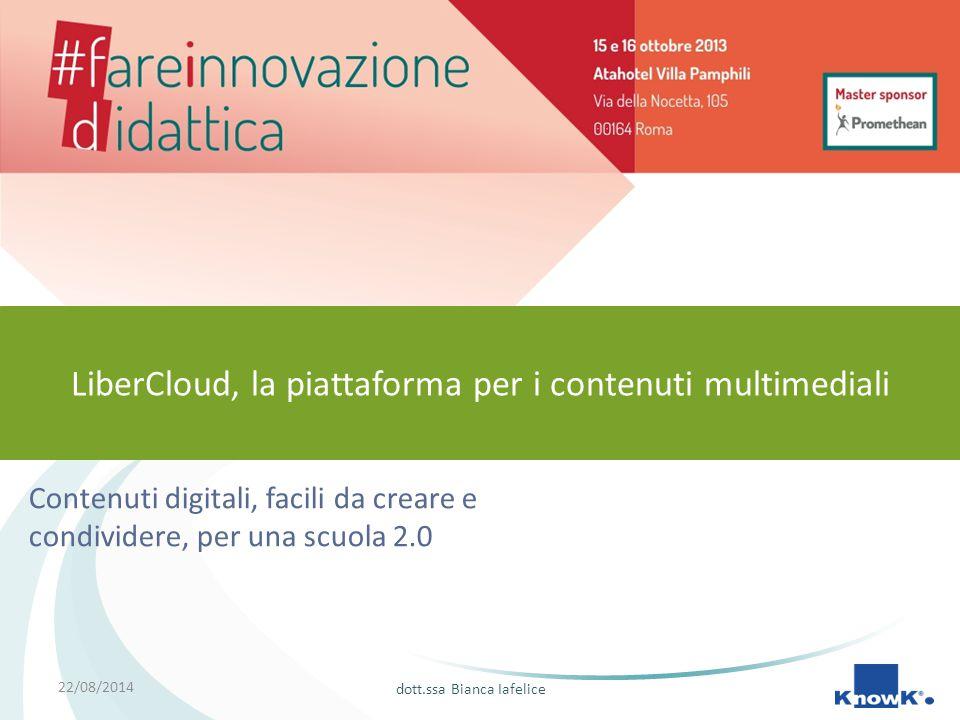 22/08/2014 Contenuti digitali, facili da creare e condividere, per una scuola 2.0 LiberCloud, la piattaforma per i contenuti multimediali dott.ssa Bianca Iafelice