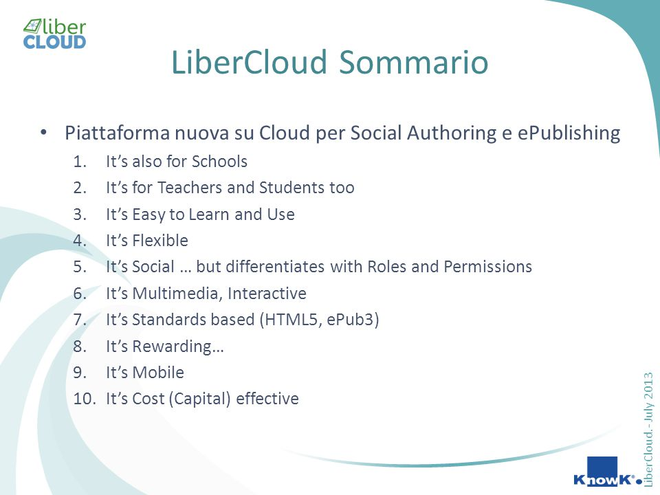 LiberCloud.- July 2013 LiberCloud Sommario Piattaforma nuova su Cloud per Social Authoring e ePublishing 1.It's also for Schools 2.It's for Teachers and Students too 3.It's Easy to Learn and Use 4.It's Flexible 5.It's Social … but differentiates with Roles and Permissions 6.It's Multimedia, Interactive 7.It's Standards based (HTML5, ePub3) 8.It's Rewarding… 9.It's Mobile 10.It's Cost (Capital) effective