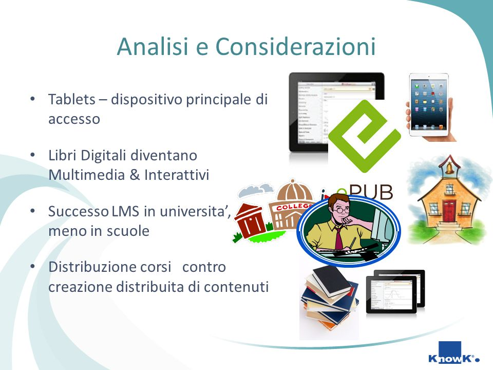 Analisi e Considerazioni Tablets – dispositivo principale di accesso Libri Digitali diventano Multimedia & Interattivi Successo LMS in universita', meno in scuole Distribuzione corsi contro creazione distribuita di contenuti VS