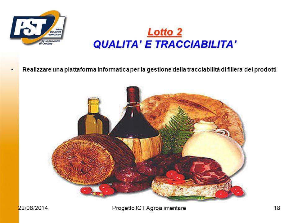 22/08/2014Progetto ICT Agroalimentare18 Lotto 2 QUALITA' E TRACCIABILITA' Realizzare una piattaforma informatica per la gestione della tracciabilità di filiera dei prodotti