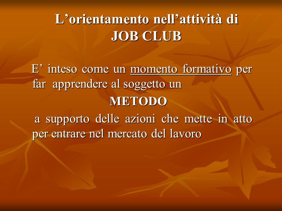 L'orientamento nell'attività di JOB CLUB E' inteso come un momento formativo per far apprendere al soggetto un E' inteso come un momento formativo per