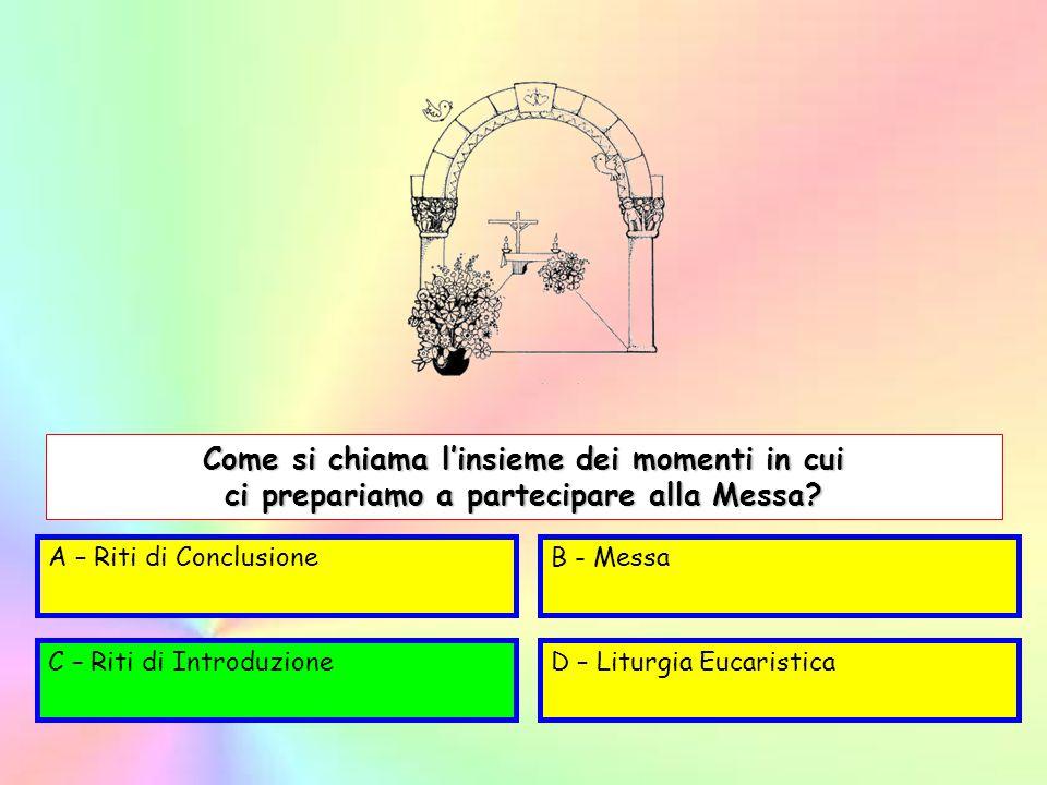 A – Riti di ConclusioneB - Messa C – Riti di IntroduzioneD – Liturgia Eucaristica Come si chiama l'insieme dei momenti in cui ci prepariamo a partecip