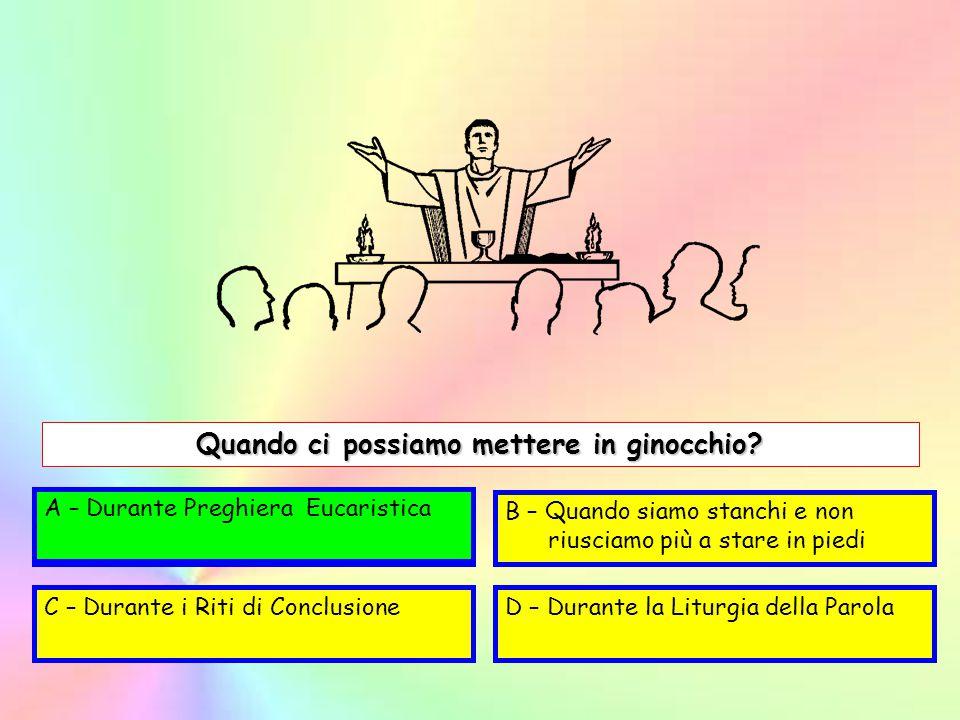 A – Durante la Liturgia EucaristicaB – Quando siamo stanchi e non riusciamo più a stare in piedi C – Durante i Riti di ConclusioneD – Durante la Litur