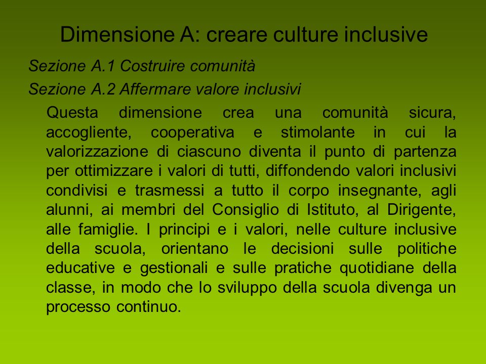 Dimensione B: produrre politiche inclusive Sezione B.1 Sviluppare la scuola per tutti Sezione B.2 Organizzare il sostegno alla diversità Questa dimensione assicura che i valori inclusivi permeino tutta la progettazione scolastica.