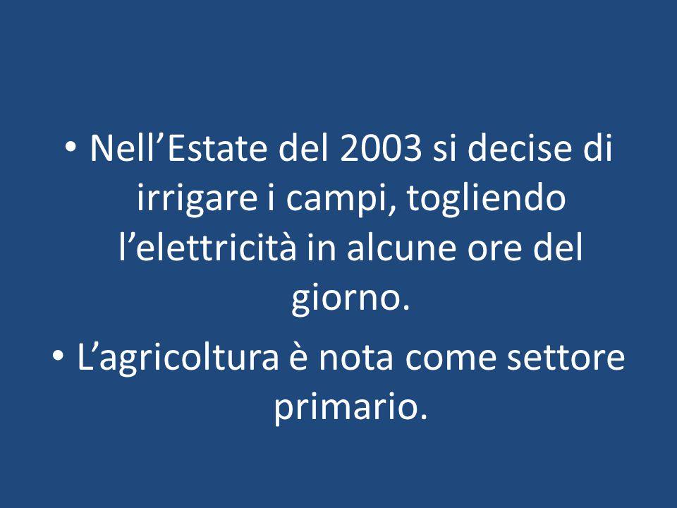 Nell'Estate del 2003 si decise di irrigare i campi, togliendo l'elettricità in alcune ore del giorno. L'agricoltura è nota come settore primario.