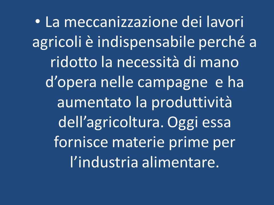 La meccanizzazione dei lavori agricoli è indispensabile perché a ridotto la necessità di mano d'opera nelle campagne e ha aumentato la produttività de