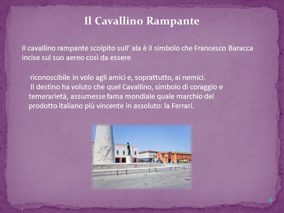 11 Il Cavallino Rampante Il cavallino rampante scolpito sull' ala è il simbolo che Francesco Baracca incise sul suo aereo così da essere riconoscibile