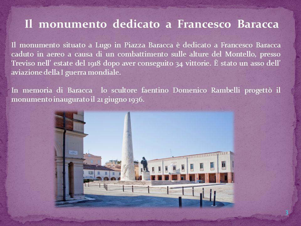 Il monumento dedicato a Francesco Baracca Il monumento situato a Lugo in Piazza Baracca è dedicato a Francesco Baracca caduto in aereo a causa di un c