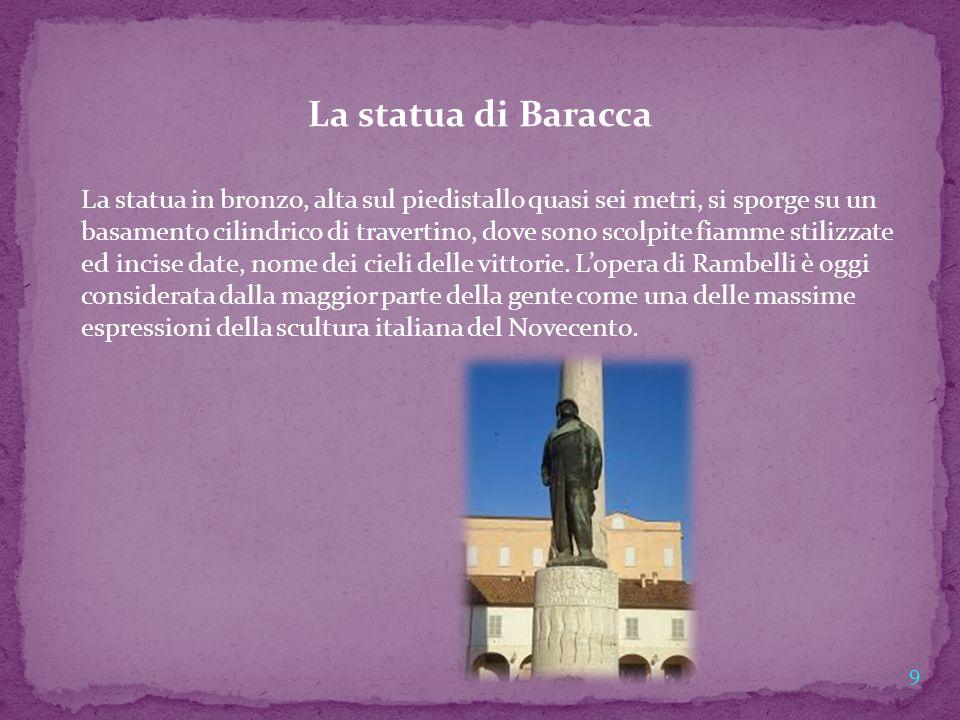 La statua di Baracca La statua in bronzo, alta sul piedistallo quasi sei metri, si sporge su un basamento cilindrico di travertino, dove sono scolpite