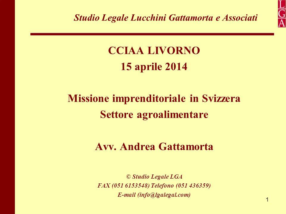 1 Studio Legale Lucchini Gattamorta e Associati CCIAA LIVORNO 15 aprile 2014 Missione imprenditoriale in Svizzera Settore agroalimentare Avv. Andrea G
