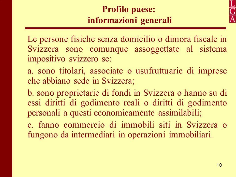 10 Profilo paese: informazioni generali Le persone fisiche senza domicilio o dimora fiscale in Svizzera sono comunque assoggettate al sistema impositi