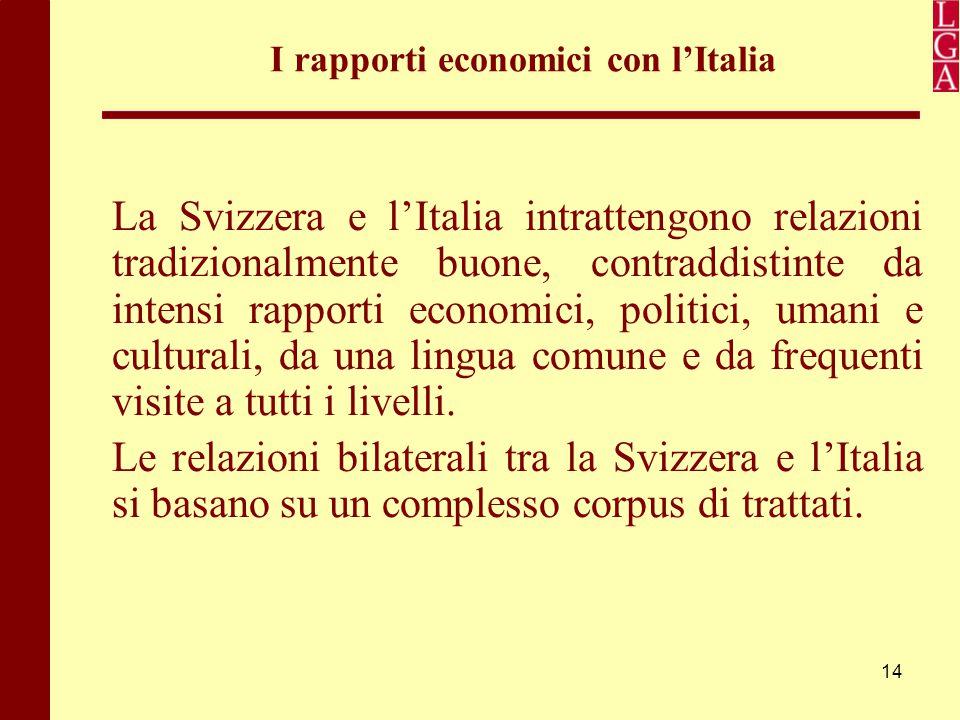 14 I rapporti economici con l'Italia La Svizzera e l'Italia intrattengono relazioni tradizionalmente buone, contraddistinte da intensi rapporti econom