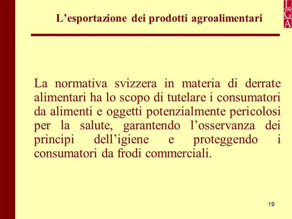 19 L'esportazione dei prodotti agroalimentari La normativa svizzera in materia di derrate alimentari ha lo scopo di tutelare i consumatori da alimenti