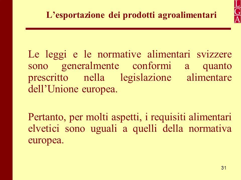 31 L'esportazione dei prodotti agroalimentari Le leggi e le normative alimentari svizzere sono generalmente conformi a quanto prescritto nella legisla