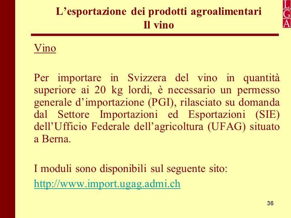 36 L'esportazione dei prodotti agroalimentari Il vino Vino Per importare in Svizzera del vino in quantità superiore ai 20 kg lordi, è necessario un pe