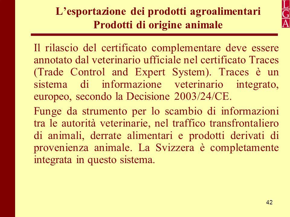 42 L'esportazione dei prodotti agroalimentari Prodotti di origine animale Il rilascio del certificato complementare deve essere annotato dal veterinar