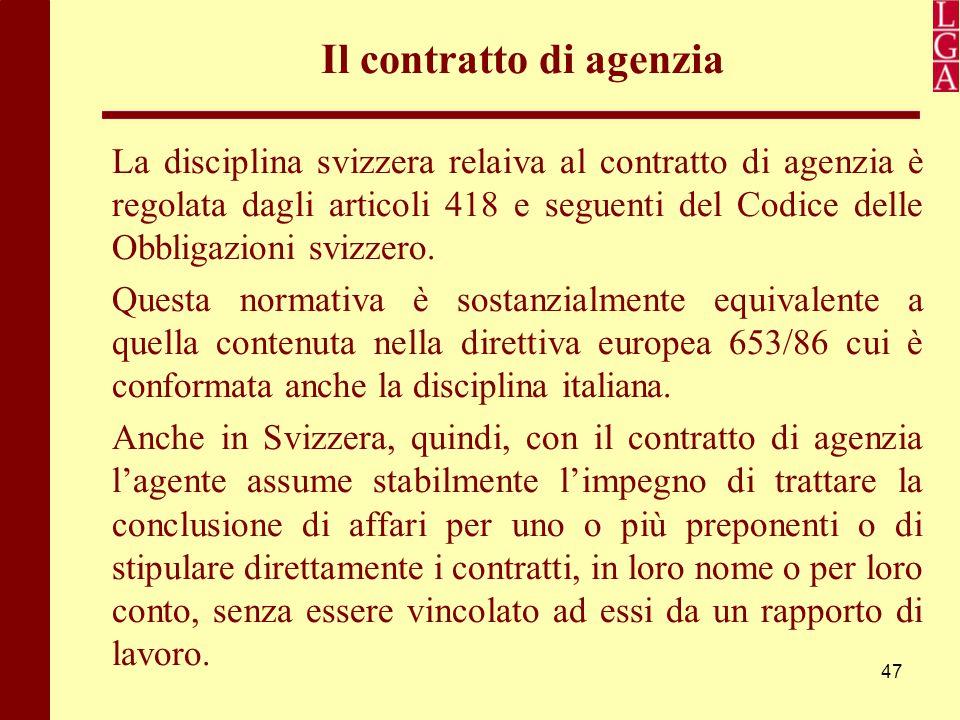 47 Il contratto di agenzia La disciplina svizzera relaiva al contratto di agenzia è regolata dagli articoli 418 e seguenti del Codice delle Obbligazio
