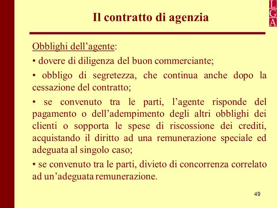 49 Il contratto di agenzia Obblighi dell'agente: dovere di diligenza del buon commerciante; obbligo di segretezza, che continua anche dopo la cessazio