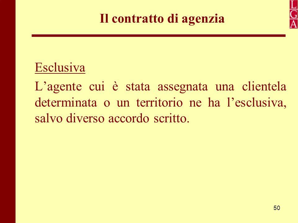 50 Il contratto di agenzia Esclusiva L'agente cui è stata assegnata una clientela determinata o un territorio ne ha l'esclusiva, salvo diverso accordo