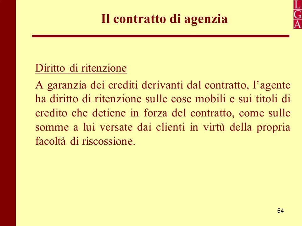 54 Il contratto di agenzia Diritto di ritenzione A garanzia dei crediti derivanti dal contratto, l'agente ha diritto di ritenzione sulle cose mobili e