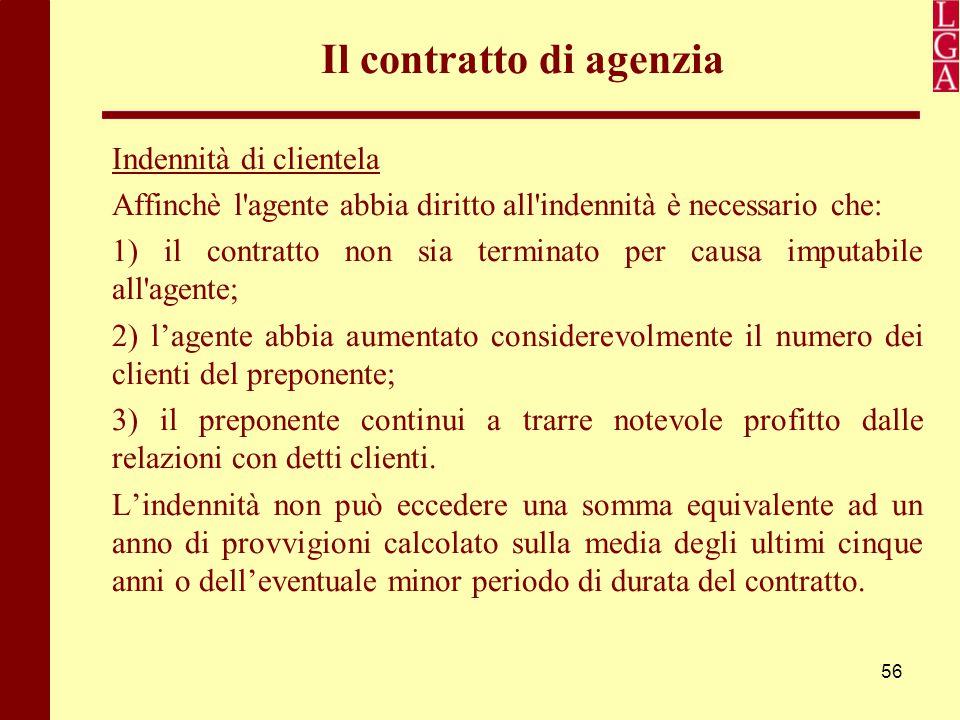 56 Il contratto di agenzia Indennità di clientela Affinchè l'agente abbia diritto all'indennità è necessario che: 1) il contratto non sia terminato pe