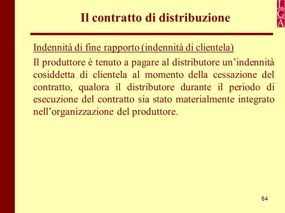 64 Il contratto di distribuzione Indennità di fine rapporto (indennità di clientela) Il produttore è tenuto a pagare al distributore un'indennità cosi