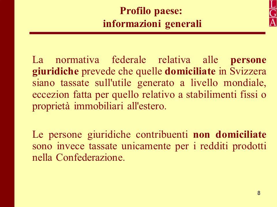 8 Profilo paese: informazioni generali La normativa federale relativa alle persone giuridiche prevede che quelle domiciliate in Svizzera siano tassate
