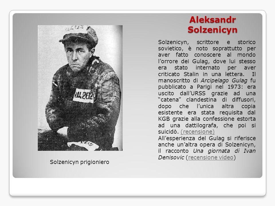 Aleksandr Solzenicyn Solzenicyn, scrittore e storico sovietico, è noto soprattutto per aver fatto conoscere al mondo l'orrore dei Gulag, dove lui stes