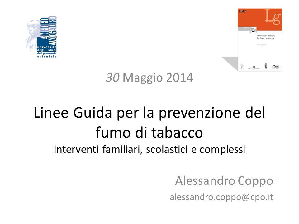 Linee Guida per la prevenzione del fumo di tabacco interventi familiari, scolastici e complessi Alessandro Coppo alessandro.coppo@cpo.it 30 Maggio 201