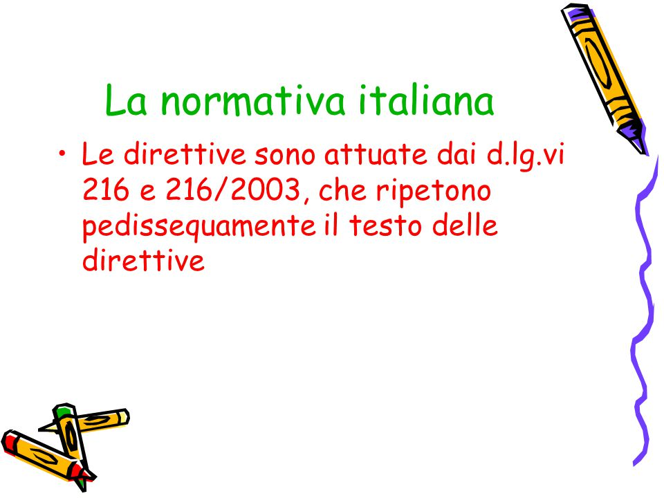 La normativa italiana Le direttive sono attuate dai d.lg.vi 216 e 216/2003, che ripetono pedissequamente il testo delle direttive