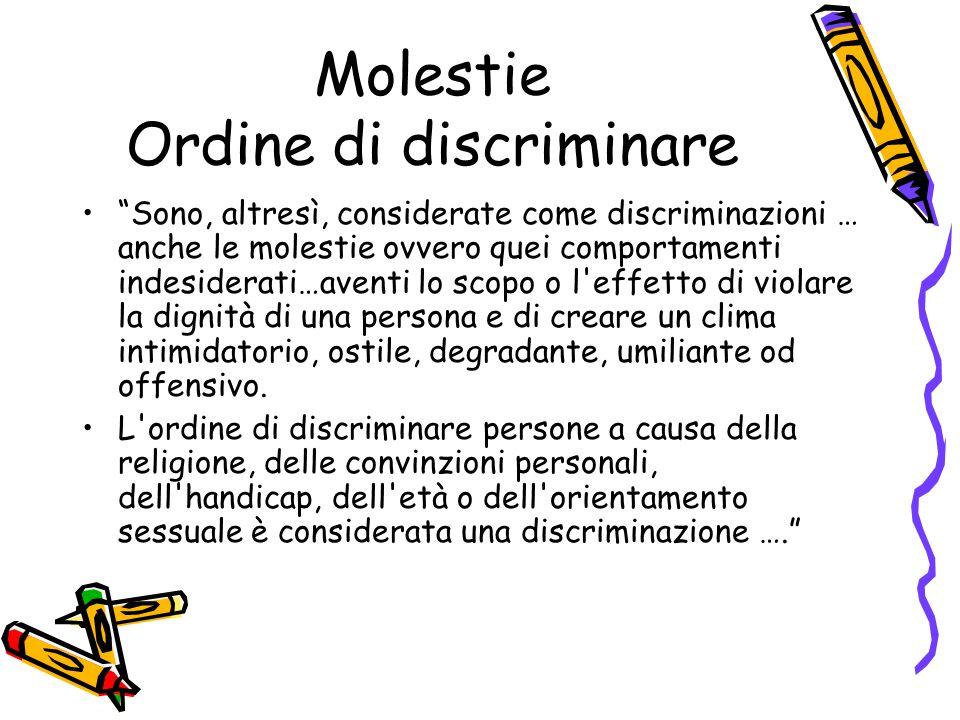 """Molestie Ordine di discriminare """"Sono, altresì, considerate come discriminazioni … anche le molestie ovvero quei comportamenti indesiderati…aventi lo"""
