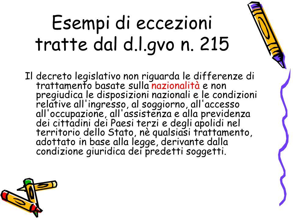 Esempi di eccezioni tratte dal d.l.gvo n. 215 Il decreto legislativo non riguarda le differenze di trattamento basate sulla nazionalità e non pregiudi