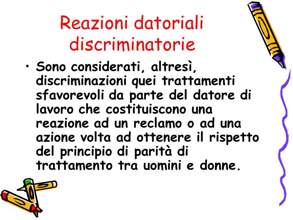 Reazioni datoriali discriminatorie Sono considerati, altresì, discriminazioni quei trattamenti sfavorevoli da parte del datore di lavoro che costituis