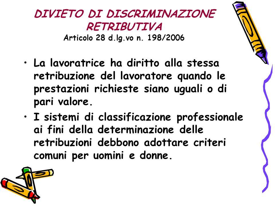 DIVIETO DI DISCRIMINAZIONE RETRIBUTIVA Articolo 28 d.lg.vo n. 198/2006 La lavoratrice ha diritto alla stessa retribuzione del lavoratore quando le pre